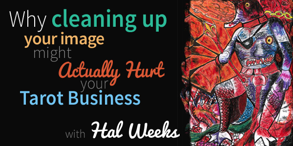 Blog-20150527-why-cleaning-up-your-image-might-actually-hurt-your-tarot-business-with-Hal-Weeks