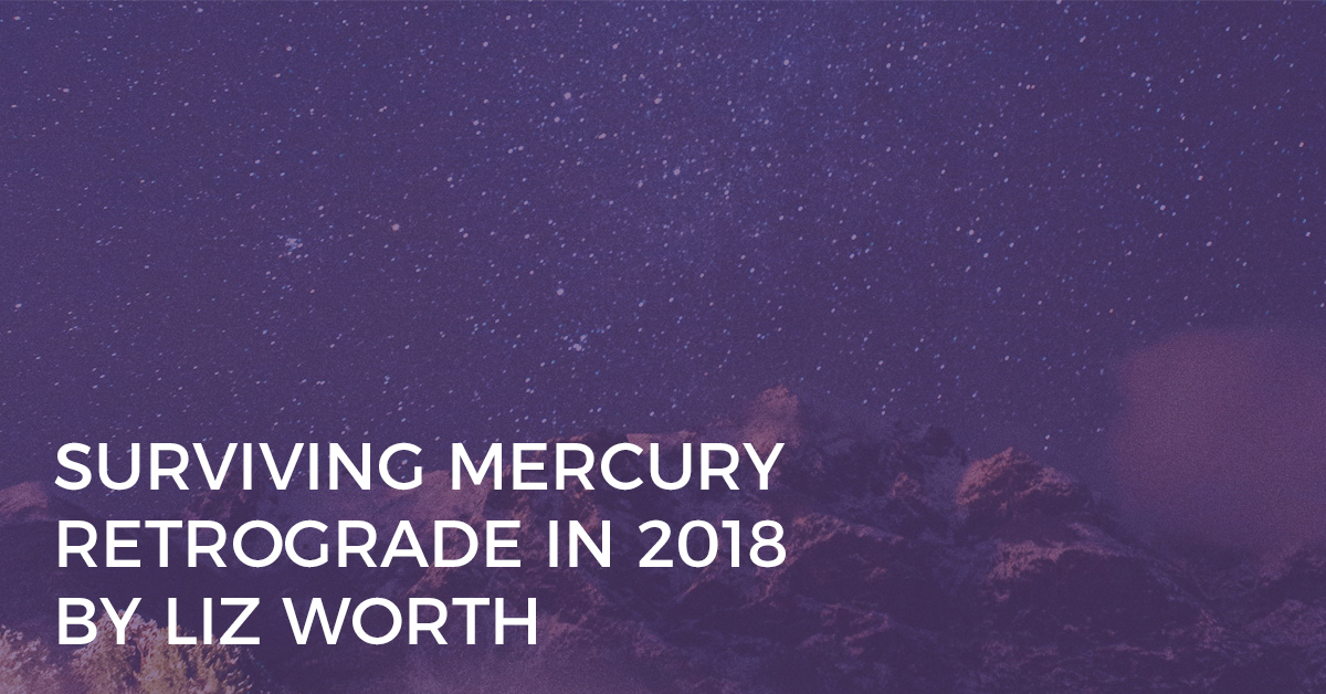 Mercury Retrograde in 2018: How to Survive Astrology's Most Dreaded Transit by Liz Worth