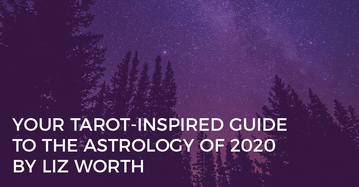 Your Tarot-Inspired Guide to the Astrology of 2020 By Liz Worth